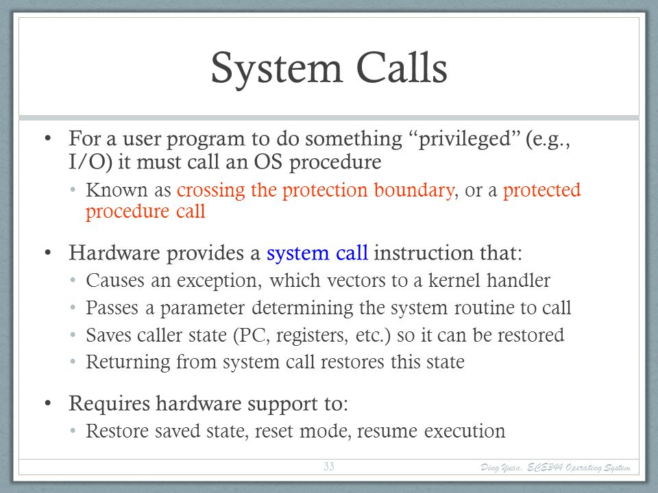 System Calls For a user program to do something privileged (e.g., I/O) it must call an OS procedure.