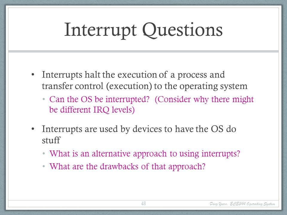 Interrupt Questions Interrupts halt the execution of a process and transfer control (execution) to the operating system.