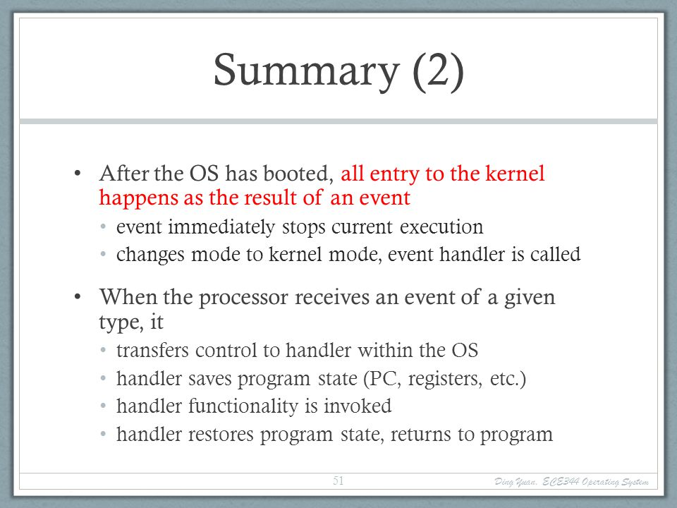 Summary (2) After the OS has booted, all entry to the kernel happens as the result of an event. event immediately stops current execution.