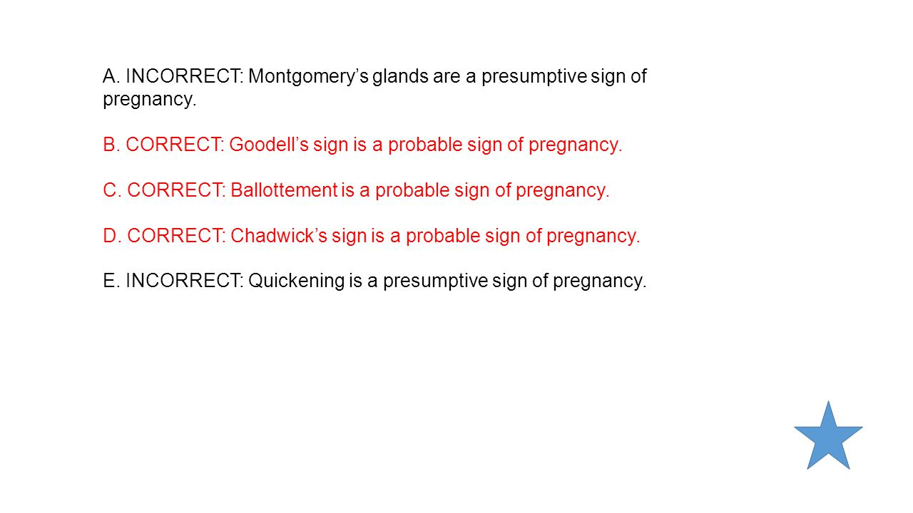 A. INCORRECT: Montgomery's glands are a presumptive sign of pregnancy.