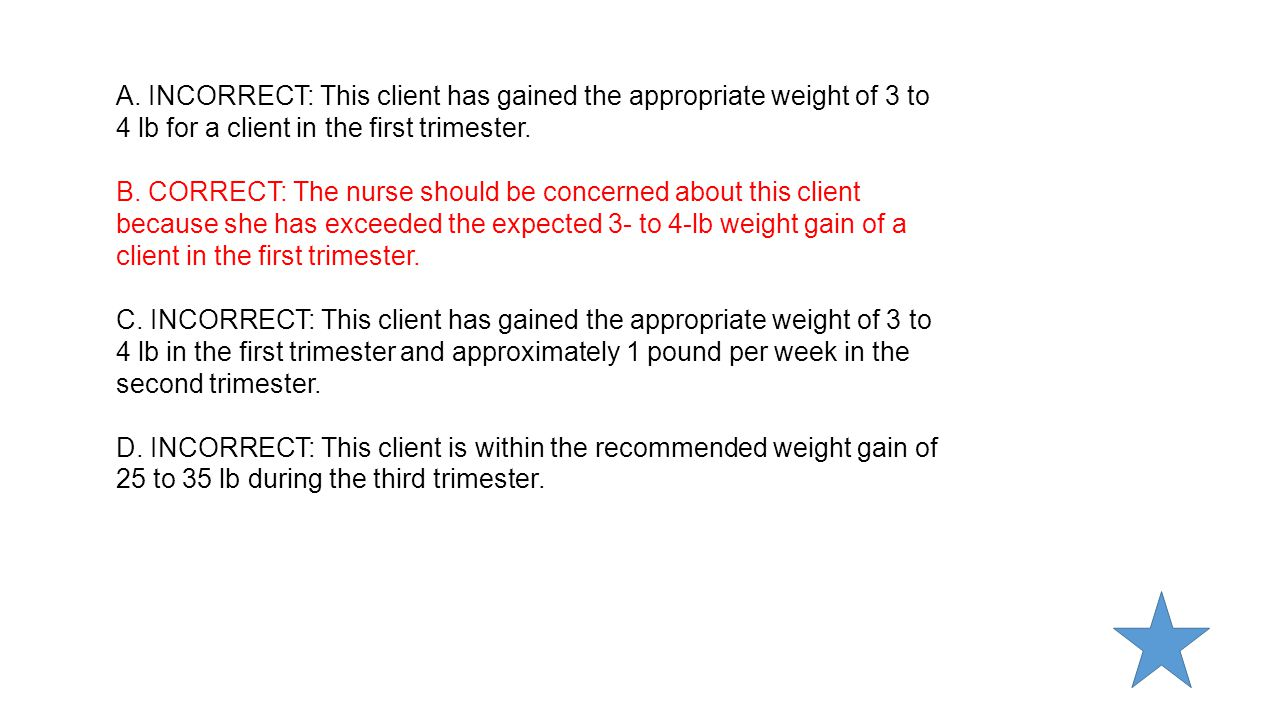 A. INCORRECT: This client has gained the appropriate weight of 3 to 4 lb for a client in the first trimester.