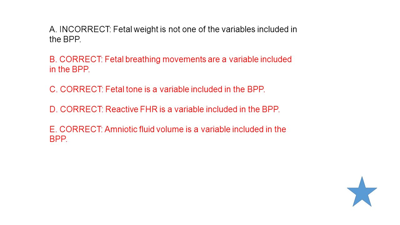 A. INCORRECT: Fetal weight is not one of the variables included in the BPP.