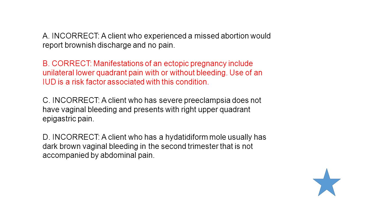 A. INCORRECT: A client who experienced a missed abortion would report brownish discharge and no pain.