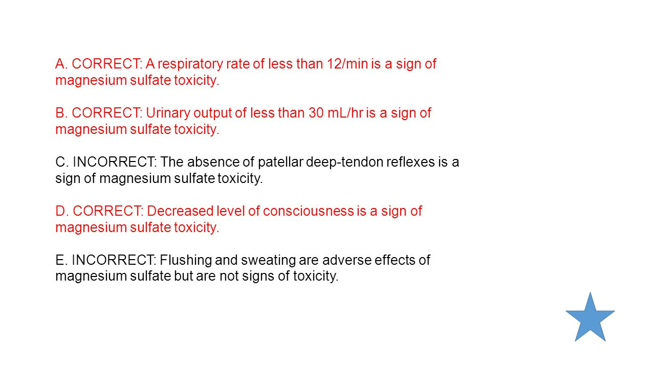 A. CORRECT: A respiratory rate of less than 12/min is a sign of magnesium sulfate toxicity.