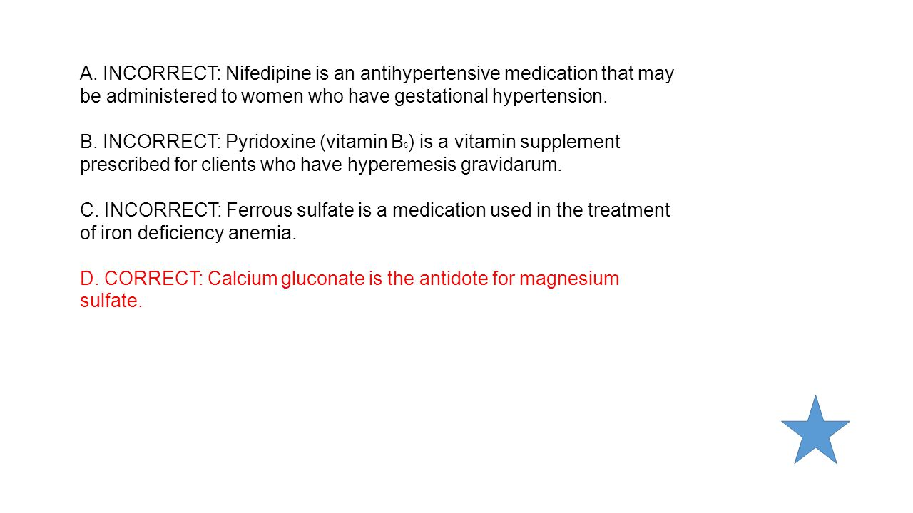 A. INCORRECT: Nifedipine is an antihypertensive medication that may be administered to women who have gestational hypertension.