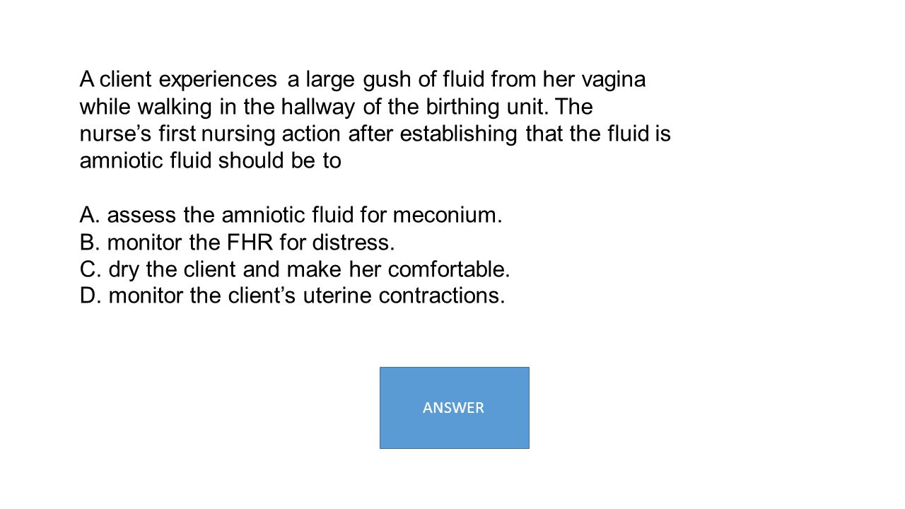 A. assess the amniotic fluid for meconium.