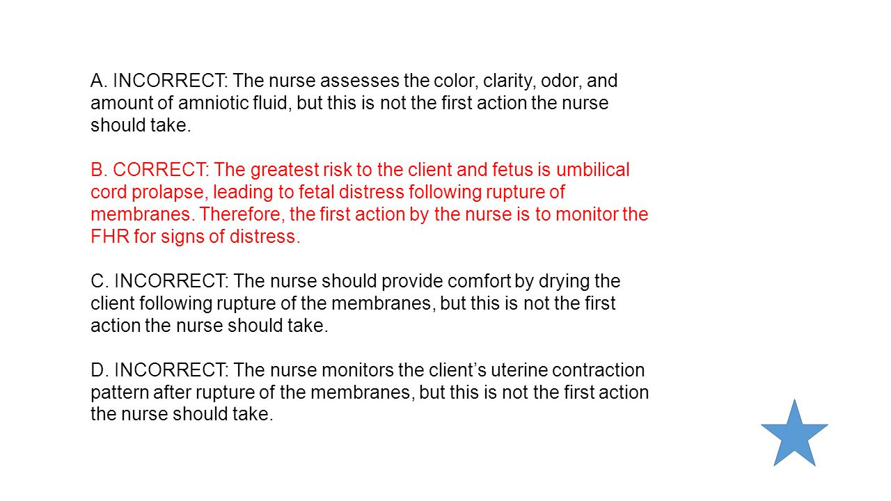 A. INCORRECT: The nurse assesses the color, clarity, odor, and amount of amniotic fluid, but this is not the first action the nurse should take.