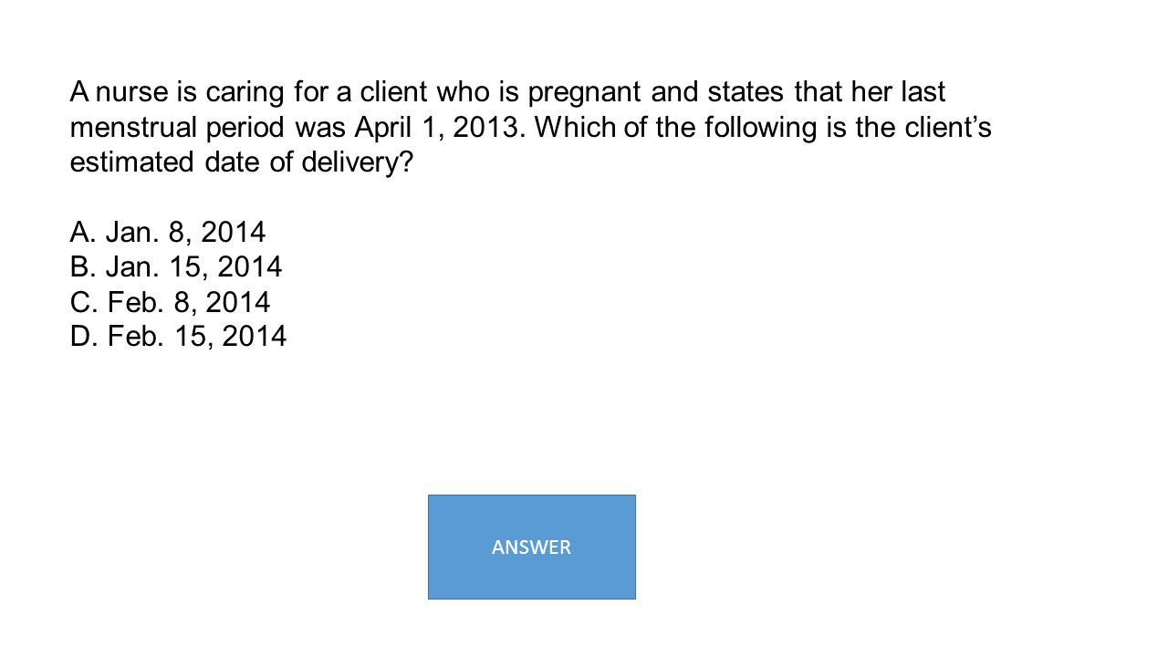 A nurse is caring for a client who is pregnant and states that her last menstrual period was April 1, 2013. Which of the following is the client's estimated date of delivery