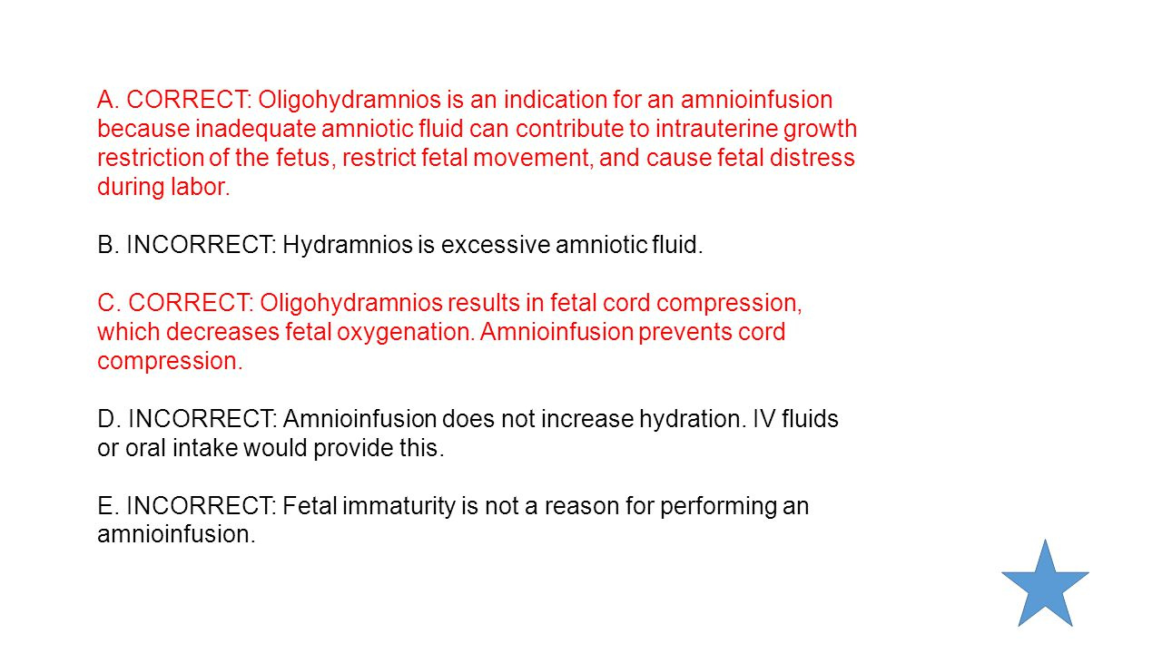 A. CORRECT: Oligohydramnios is an indication for an amnioinfusion because inadequate amniotic fluid can contribute to intrauterine growth restriction of the fetus, restrict fetal movement, and cause fetal distress during labor.