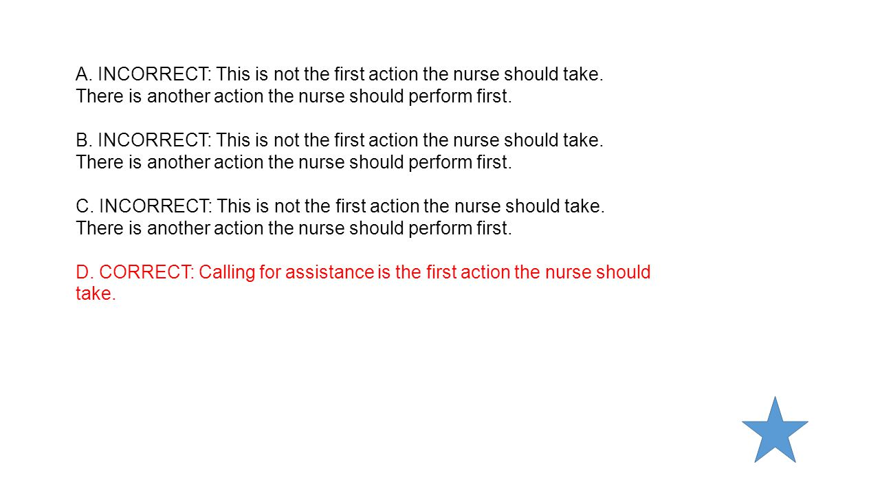 A. INCORRECT: This is not the first action the nurse should take