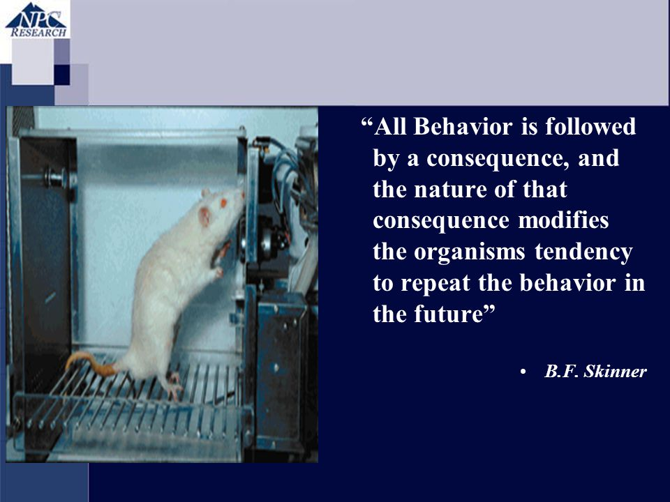 All Behavior is followed by a consequence, and the nature of that consequence modifies the organisms tendency to repeat the behavior in the future