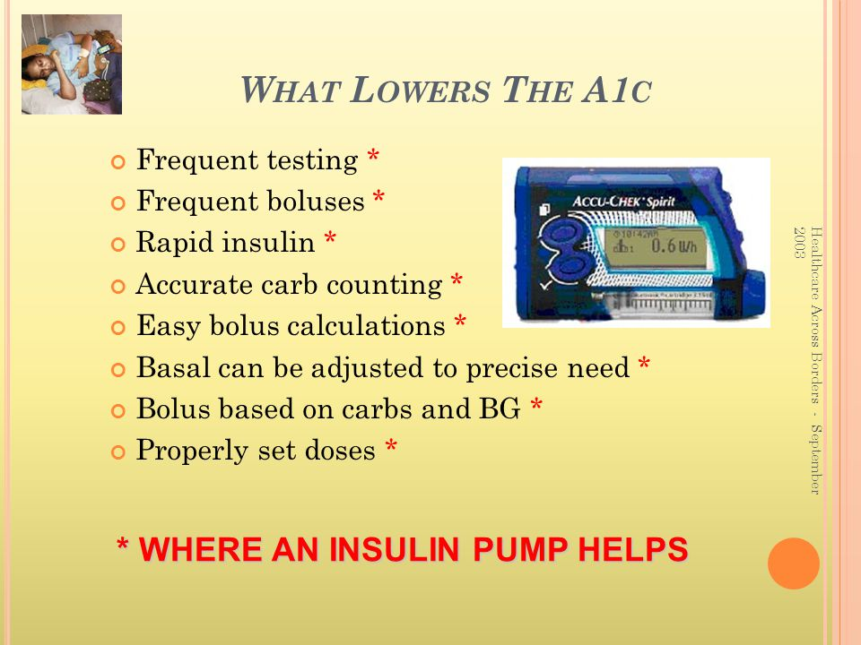 What Lowers The A1c * WHERE AN INSULIN PUMP HELPS Frequent testing *