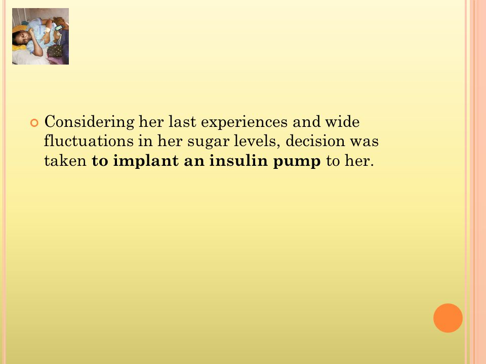 Considering her last experiences and wide fluctuations in her sugar levels, decision was taken to implant an insulin pump to her.
