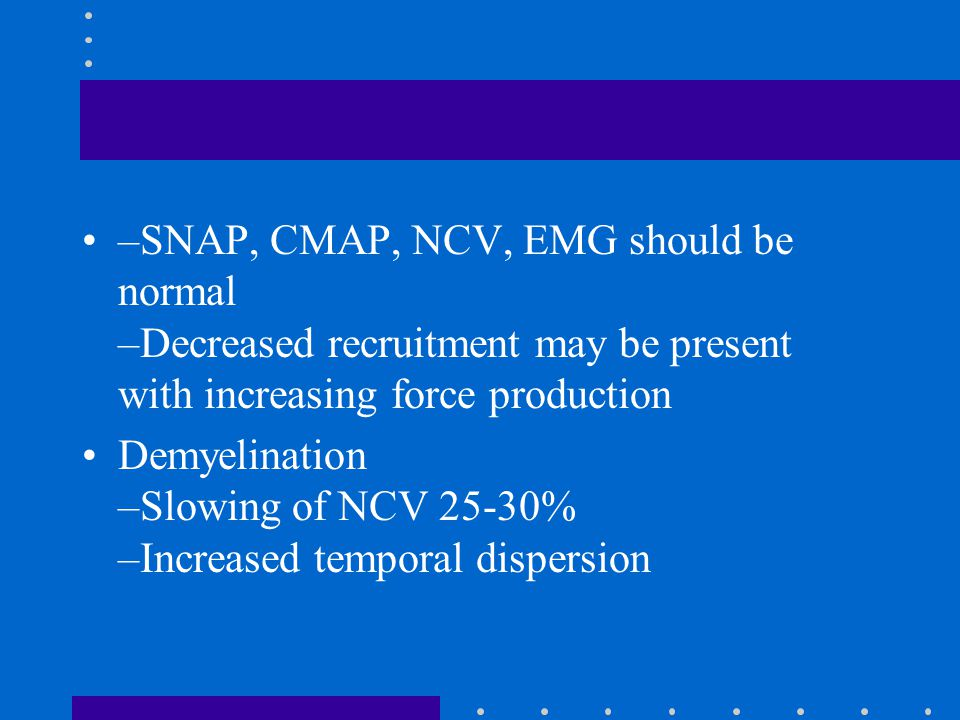–SNAP, CMAP, NCV, EMG should be normal –Decreased recruitment may be present with increasing force production