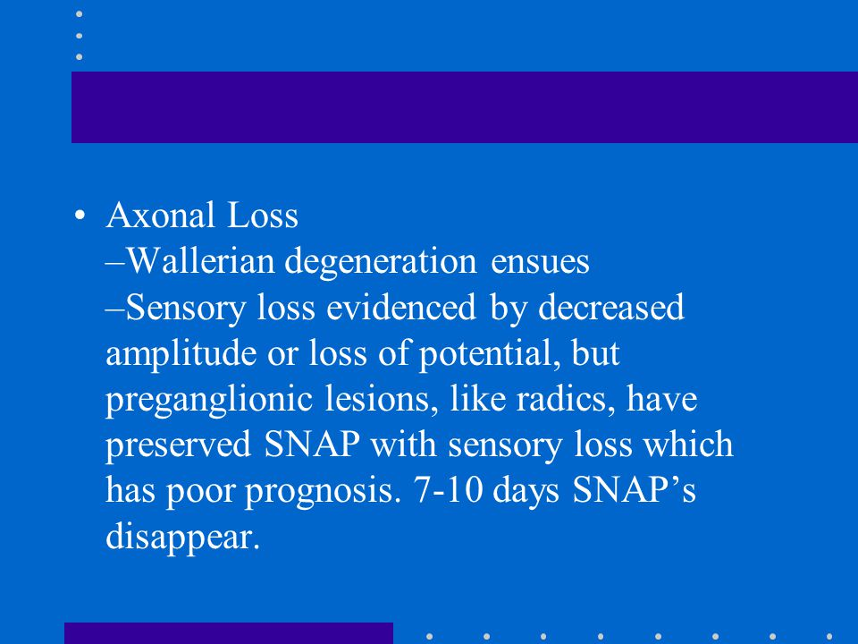 Axonal Loss –Wallerian degeneration ensues –Sensory loss evidenced by decreased amplitude or loss of potential, but preganglionic lesions, like radics, have preserved SNAP with sensory loss which has poor prognosis.