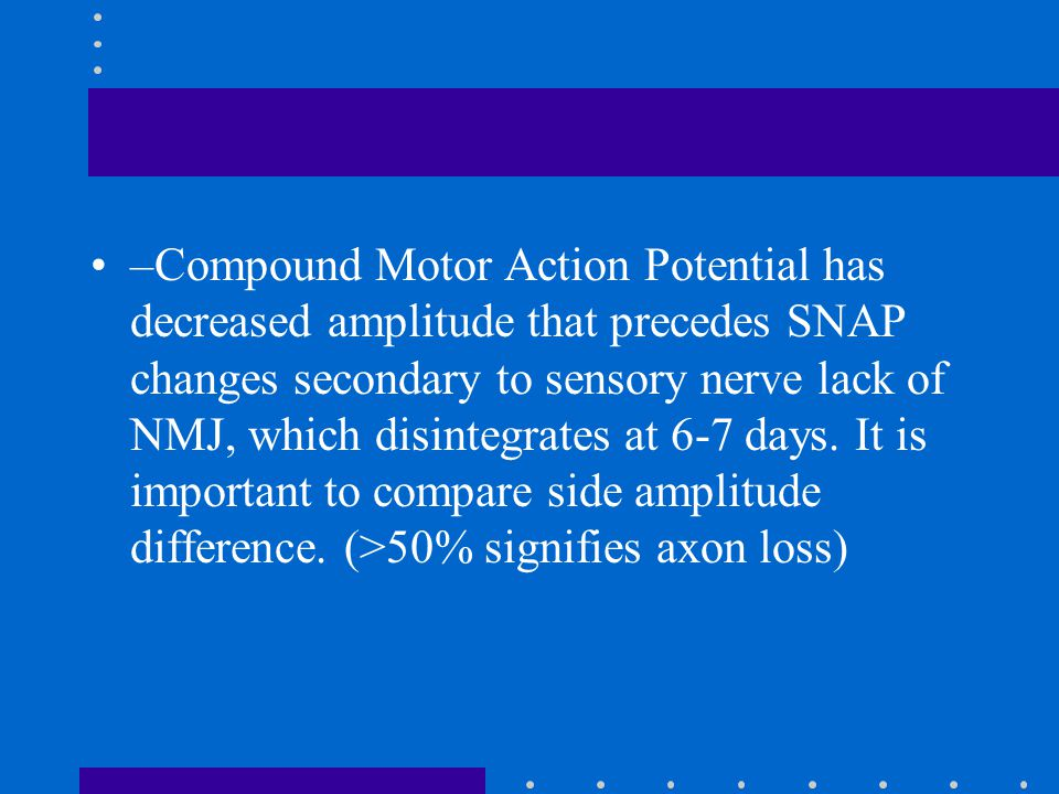 –Compound Motor Action Potential has decreased amplitude that precedes SNAP changes secondary to sensory nerve lack of NMJ, which disintegrates at 6-7 days.