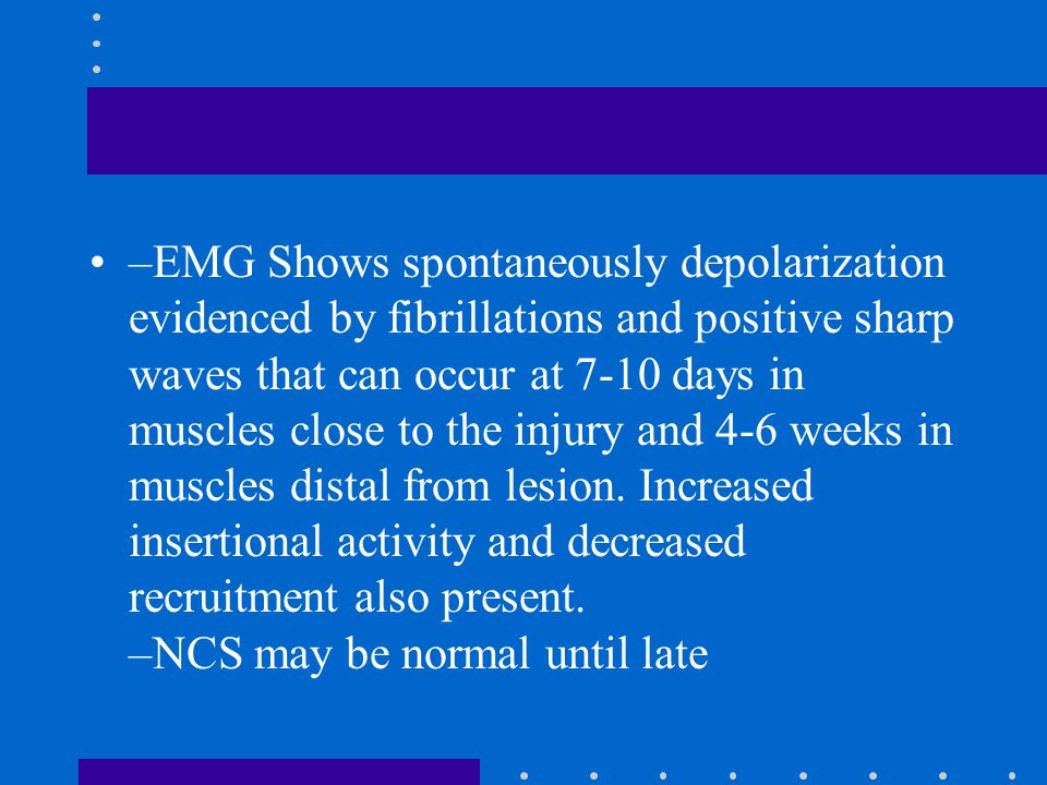 –EMG Shows spontaneously depolarization evidenced by fibrillations and positive sharp waves that can occur at 7-10 days in muscles close to the injury and 4-6 weeks in muscles distal from lesion.