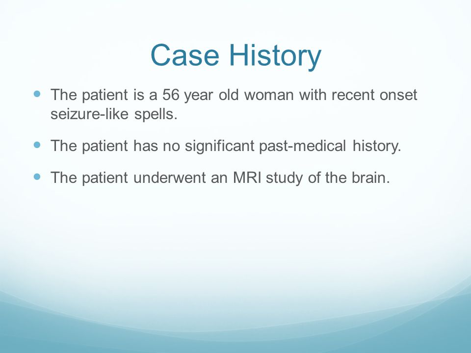 Case History The patient is a 56 year old woman with recent onset seizure-like spells. The patient has no significant past-medical history.