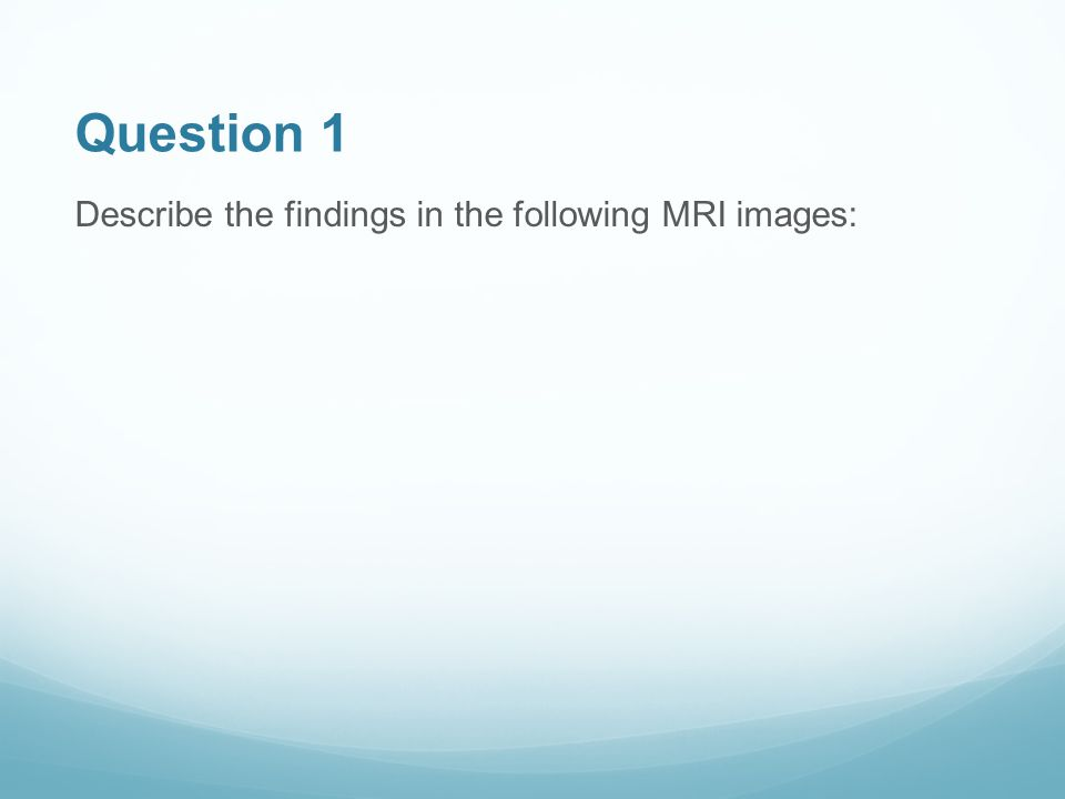 Question 1 Describe the findings in the following MRI images: