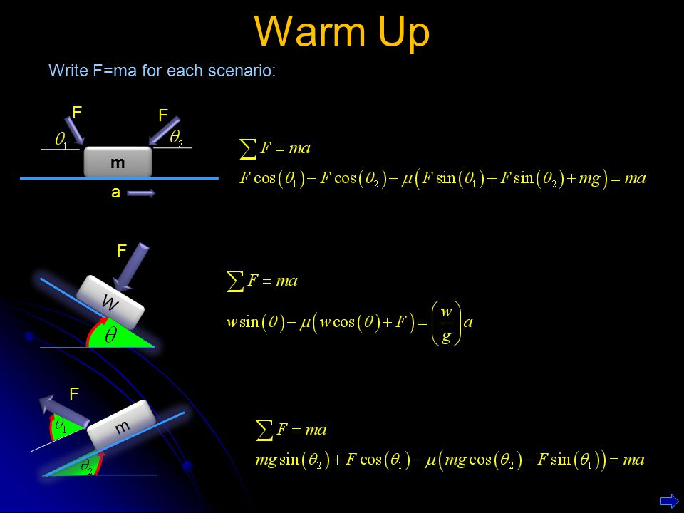 Warm Up Write F=ma for each scenario: m F a F W F m