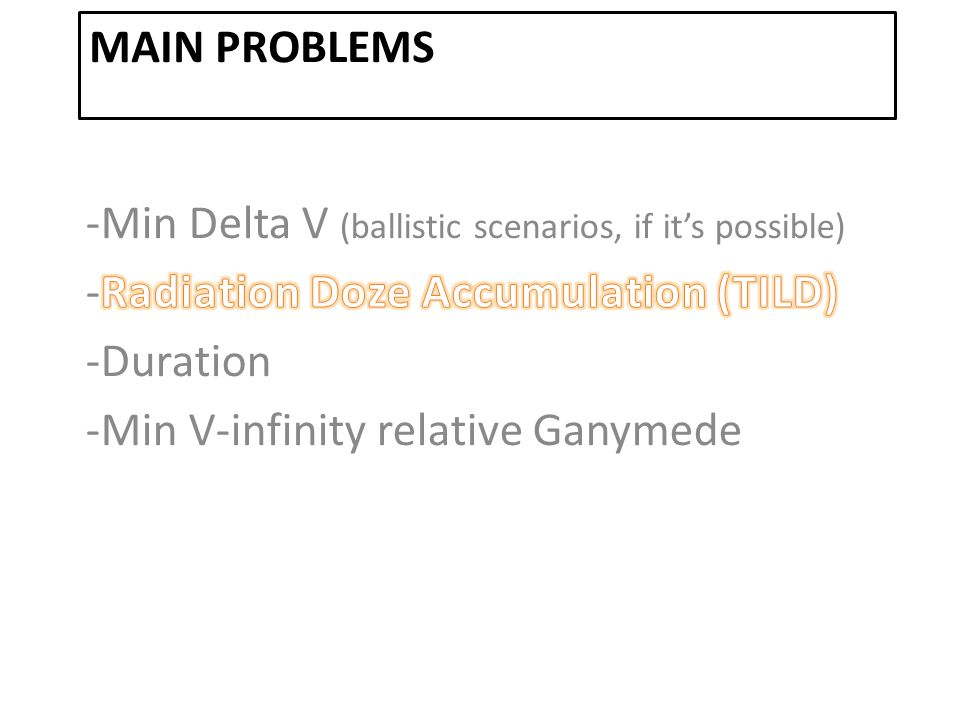 MaiN Problems -Min Delta V (ballistic scenarios, if it's possible) -Radiation Doze Accumulation (TILD)