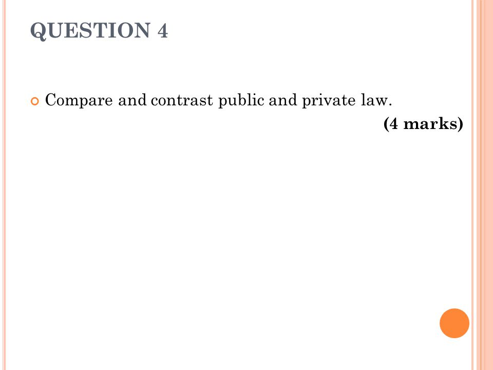 QUESTION 4 Compare and contrast public and private law. (4 marks)