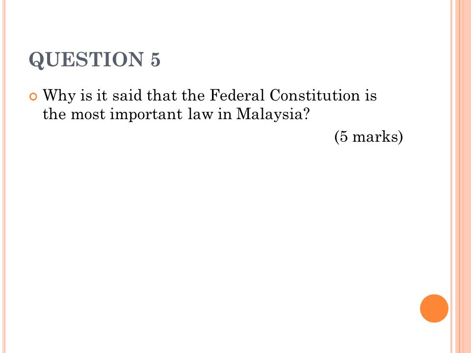 QUESTION 5 Why is it said that the Federal Constitution is the most important law in Malaysia.