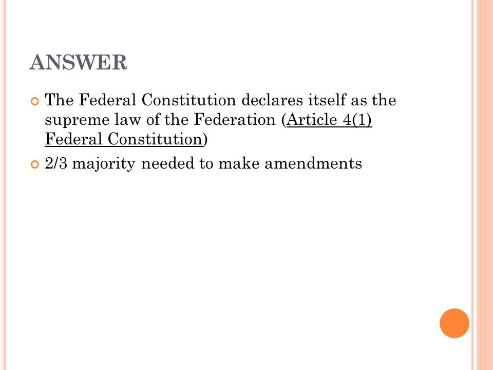 ANSWER The Federal Constitution declares itself as the supreme law of the Federation (Article 4(1) Federal Constitution)