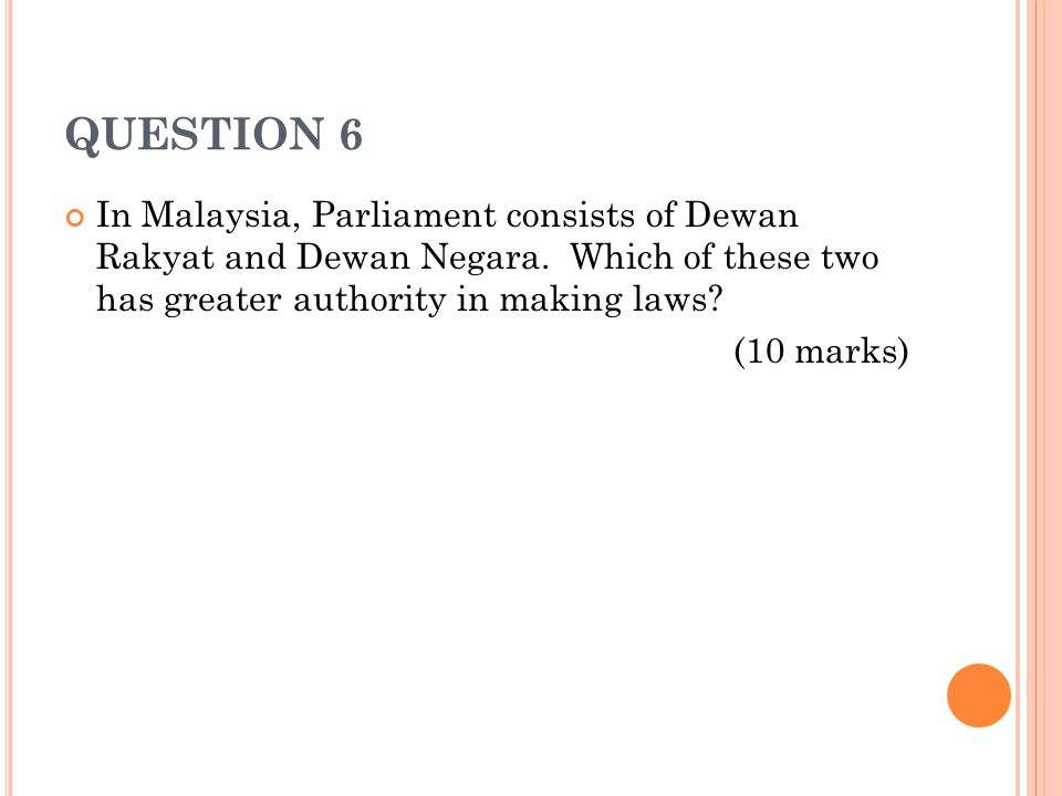 QUESTION 6 In Malaysia, Parliament consists of Dewan Rakyat and Dewan Negara. Which of these two has greater authority in making laws