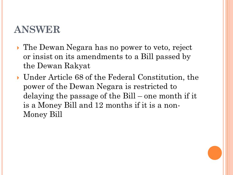 ANSWER The Dewan Negara has no power to veto, reject or insist on its amendments to a Bill passed by the Dewan Rakyat.