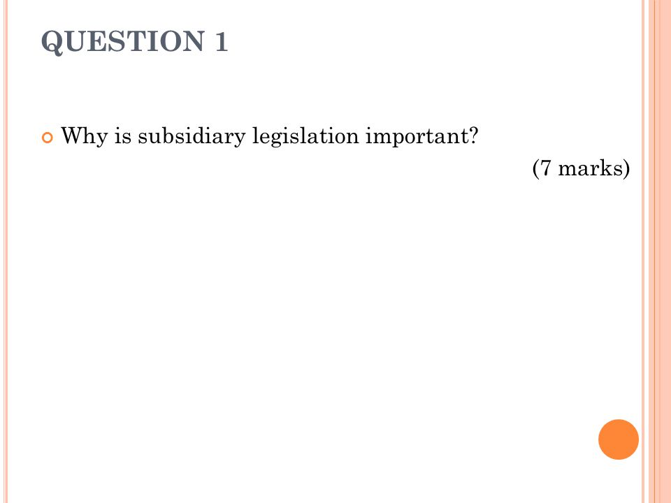 QUESTION 1 Why is subsidiary legislation important (7 marks)