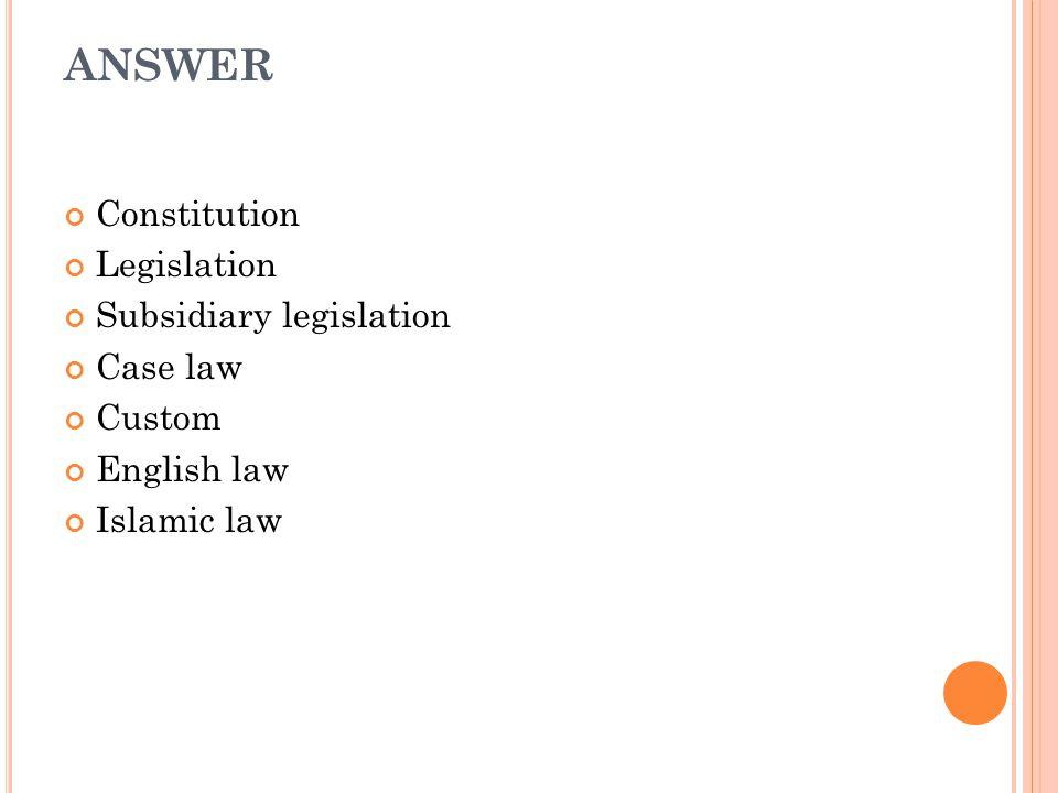 ANSWER Constitution Legislation Subsidiary legislation Case law Custom