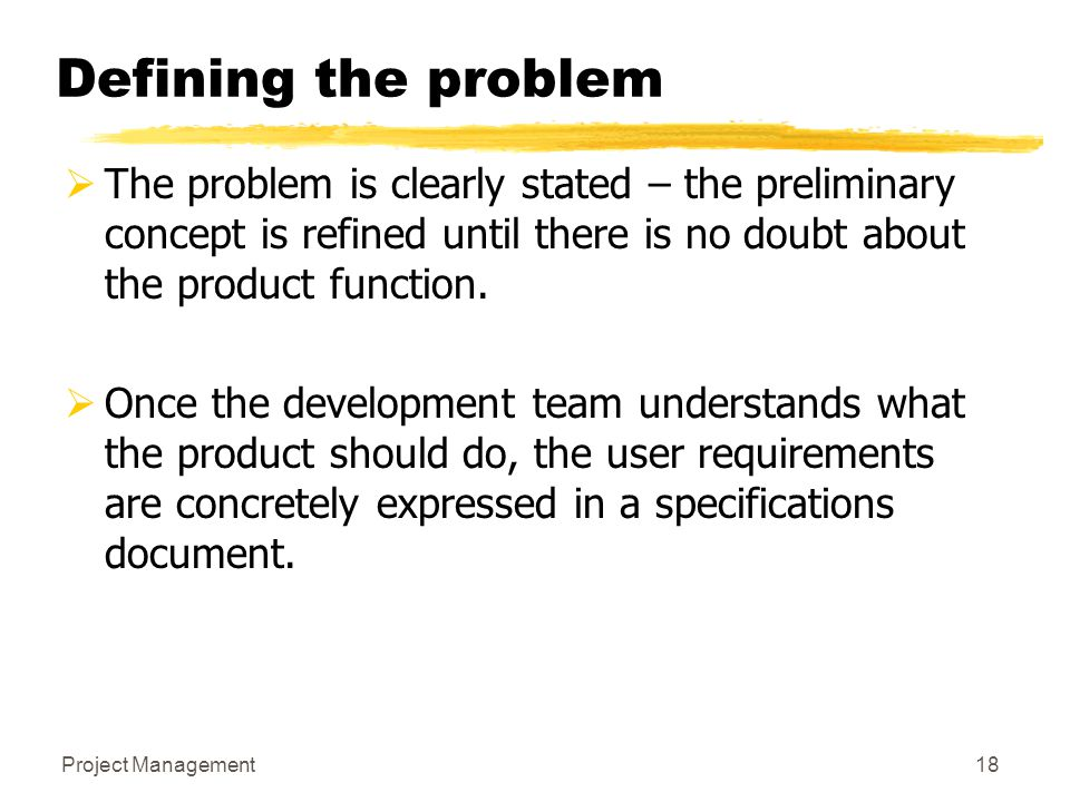 Defining the problem The problem is clearly stated – the preliminary concept is refined until there is no doubt about the product function.