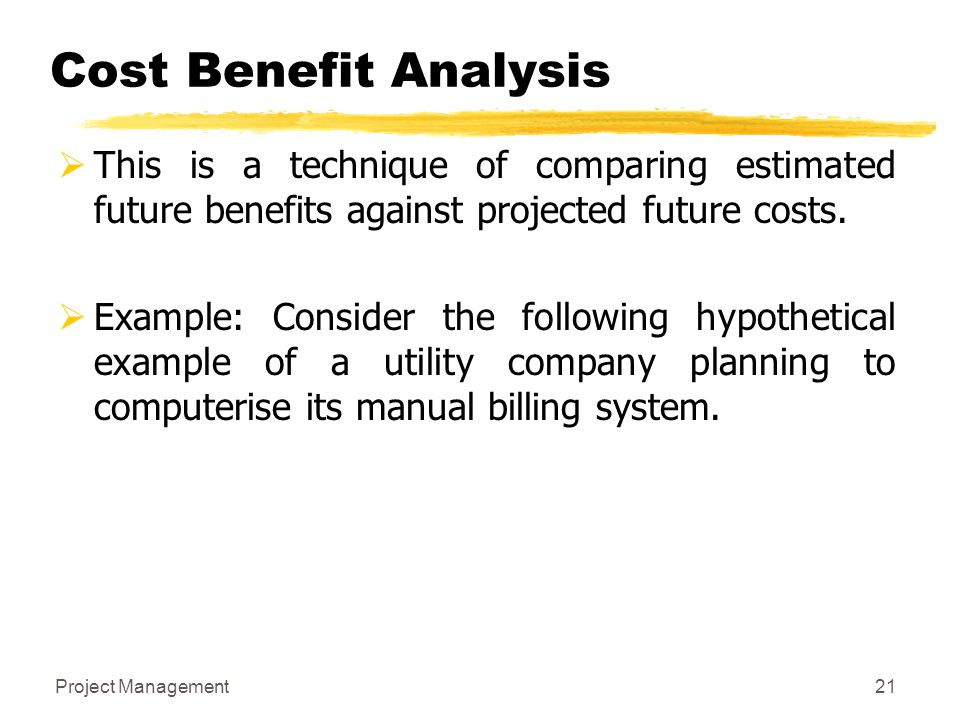 Cost Benefit Analysis This is a technique of comparing estimated future benefits against projected future costs.