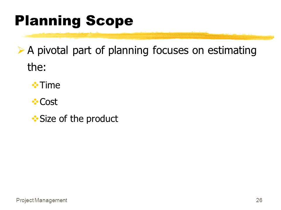 Planning Scope A pivotal part of planning focuses on estimating the: