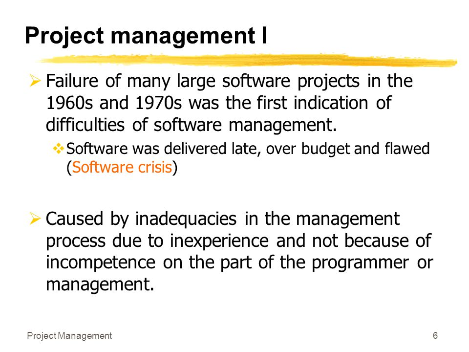 Project management I Failure of many large software projects in the 1960s and 1970s was the first indication of difficulties of software management.