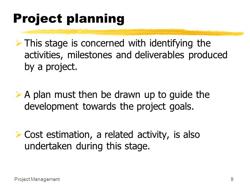 Project planning This stage is concerned with identifying the activities, milestones and deliverables produced by a project.