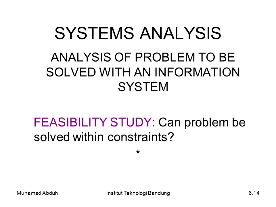 SYSTEMS ANALYSIS ANALYSIS OF PROBLEM TO BE SOLVED WITH AN INFORMATION SYSTEM. FEASIBILITY STUDY: Can problem be solved within constraints