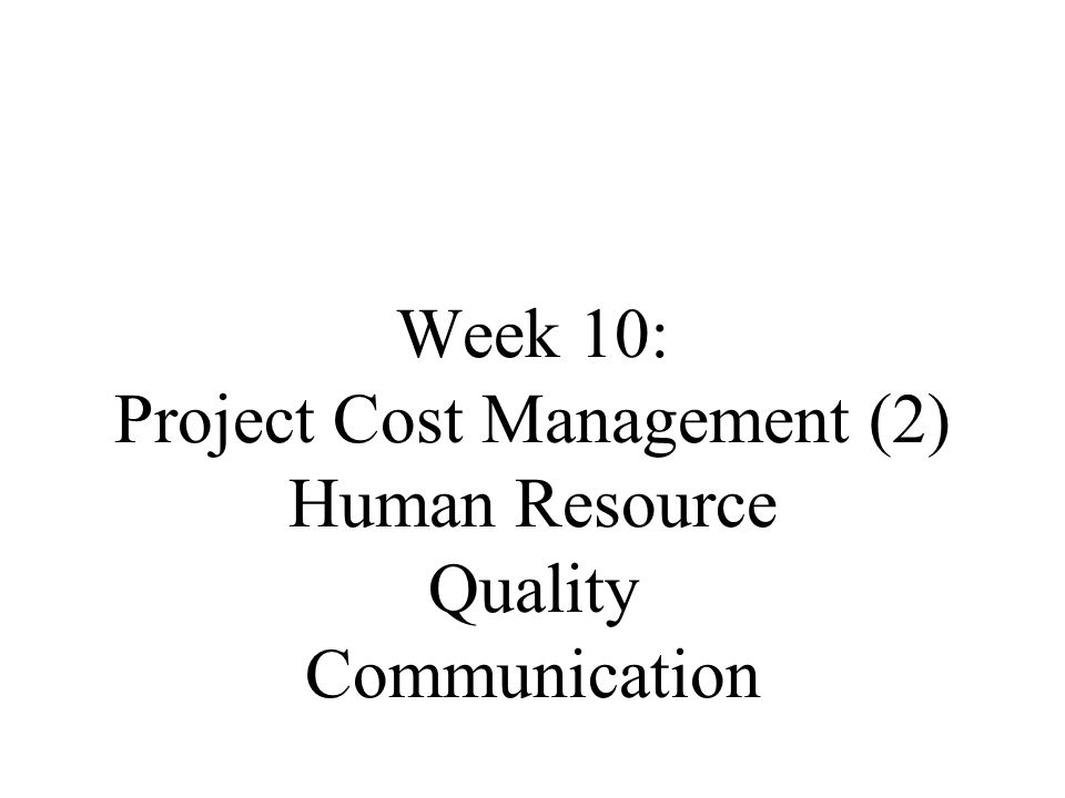Week 10: Project Cost Management (2) Human Resource Quality Communication