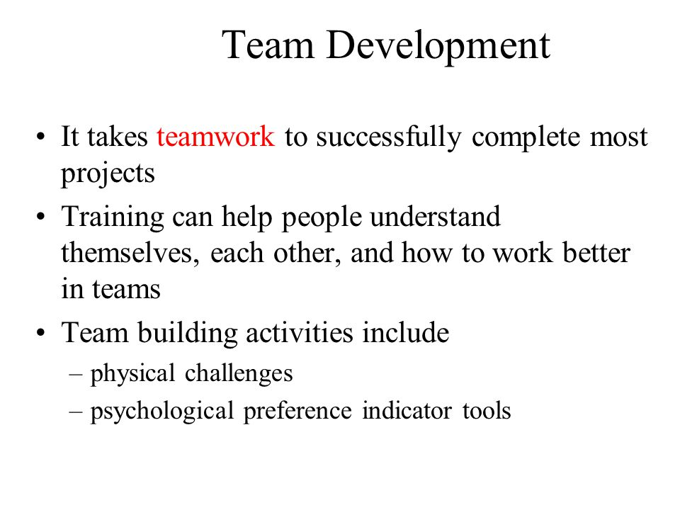 Team Development It takes teamwork to successfully complete most projects.