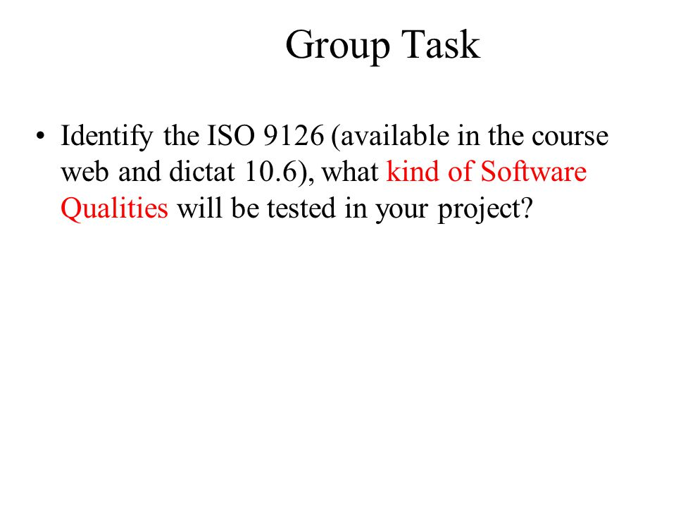 Group Task Identify the ISO 9126 (available in the course web and dictat 10.6), what kind of Software Qualities will be tested in your project