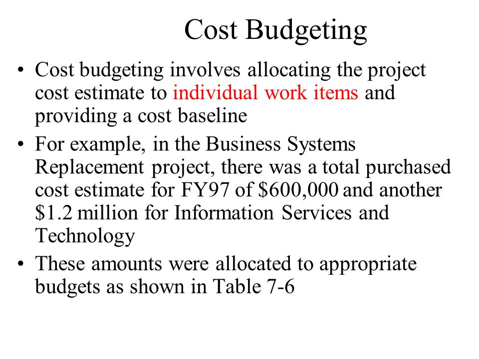 Cost Budgeting Cost budgeting involves allocating the project cost estimate to individual work items and providing a cost baseline.