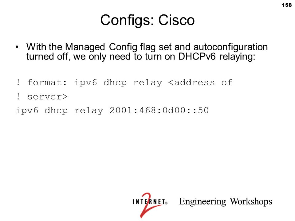 Configs: Cisco With the Managed Config flag set and autoconfiguration turned off, we only need to turn on DHCPv6 relaying: