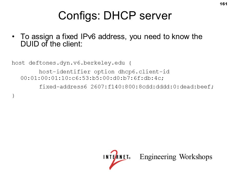 Configs: DHCP server To assign a fixed IPv6 address, you need to know the DUID of the client: host deftones.dyn.v6.berkeley.edu {