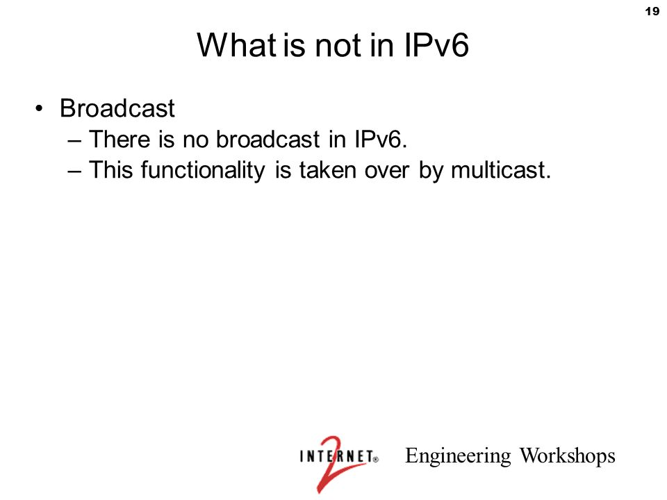 What is not in IPv6 Broadcast There is no broadcast in IPv6.