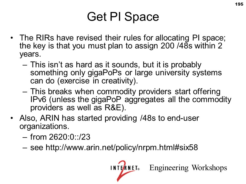 Get PI Space The RIRs have revised their rules for allocating PI space; the key is that you must plan to assign 200 /48s within 2 years.