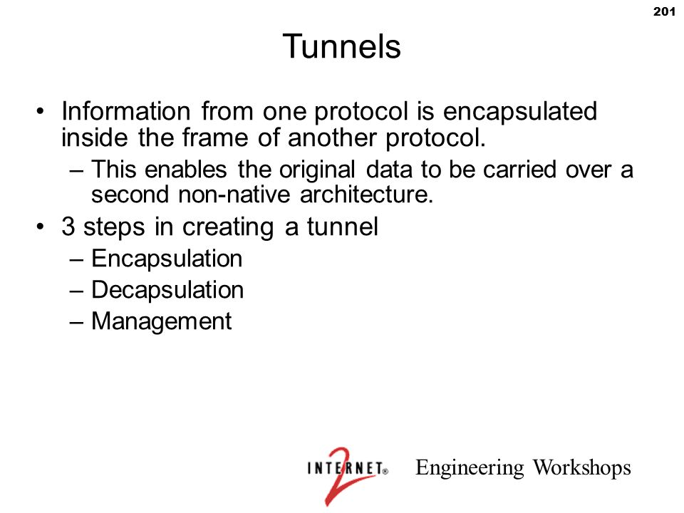 Tunnels Information from one protocol is encapsulated inside the frame of another protocol.
