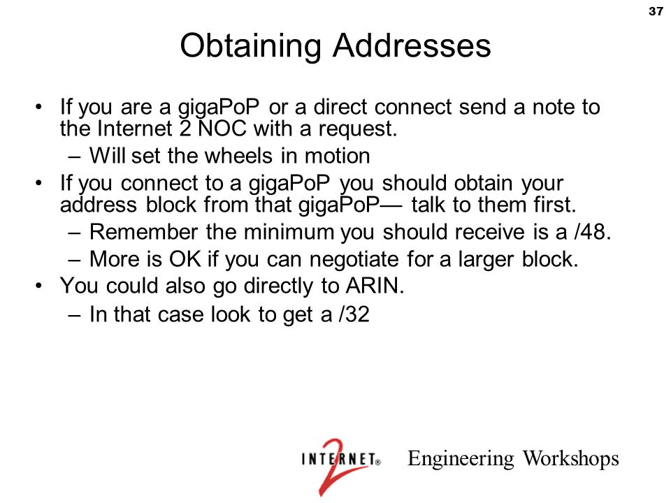 Obtaining Addresses If you are a gigaPoP or a direct connect send a note to the Internet 2 NOC with a request.