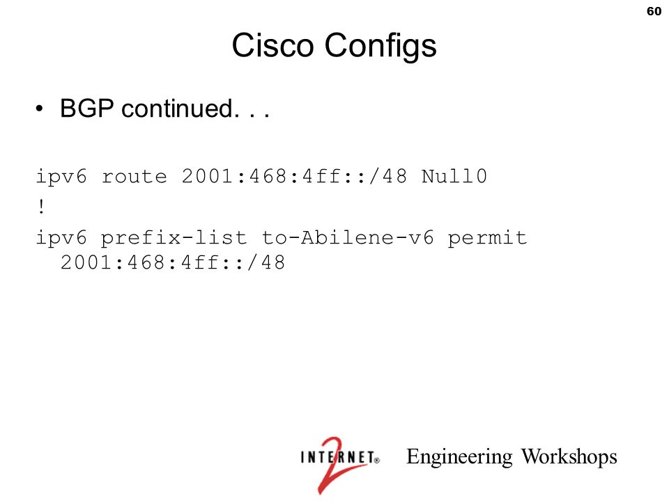 Cisco Configs BGP continued. . . ipv6 route 2001:468:4ff::/48 Null0 !