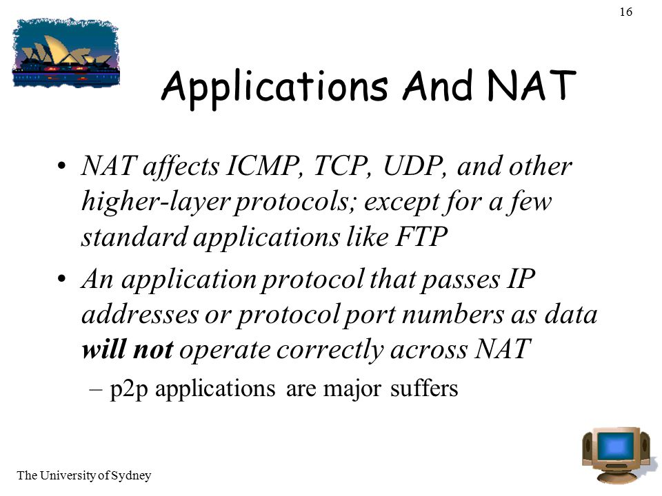 16 Applications And NAT. NAT affects ICMP, TCP, UDP, and other higher-layer protocols; except for a few standard applications like FTP.